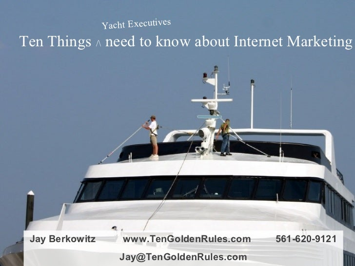 Yacht ExecutivesTen Things / need to know about Internet Marketing Jay Berkowitz       www.TenGoldenRules.com   561-620-91...