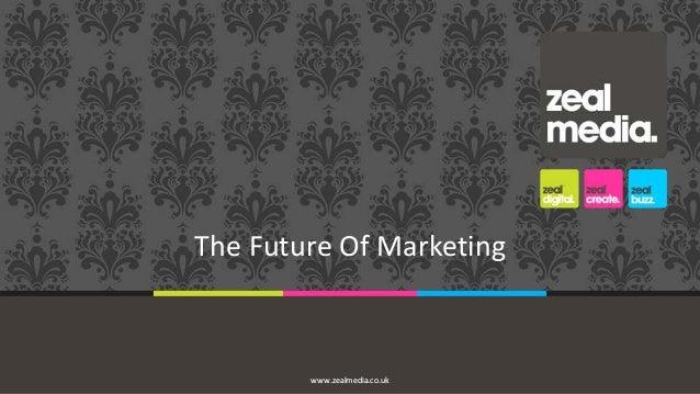 The Future Of Marketing  www.zealmedia.co.uk
