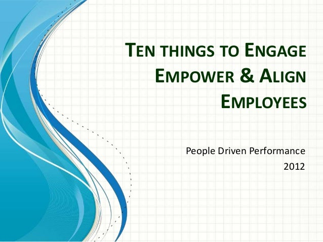 TEN THINGS TO ENGAGE   EMPOWER & ALIGN           EMPLOYEES      People Driven Performance                           2012