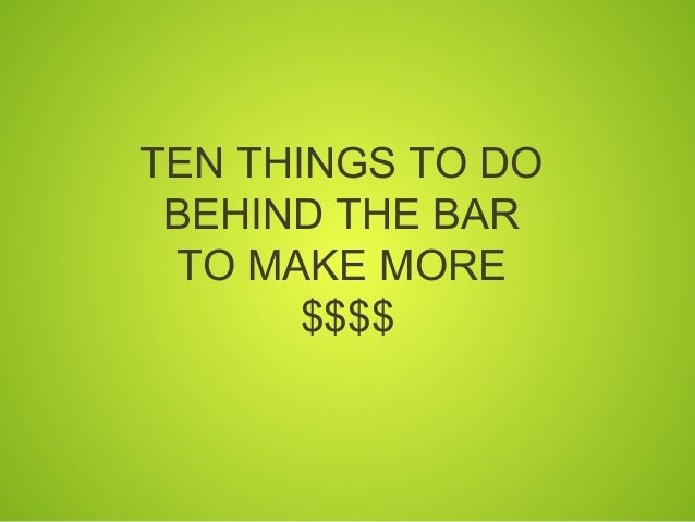 TEN THINGS TO DO BEHIND THE BAR TO MAKE MORE       $$$$