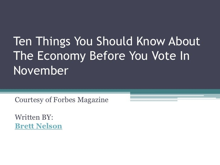 Ten Things You Should Know AboutThe Economy Before You Vote InNovemberCourtesy of Forbes MagazineWritten BY:Brett Nelson