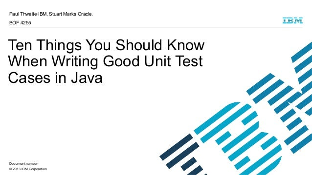 © 2013 IBM Corporation Paul Thwaite IBM, Stuart Marks Oracle. BOF 4255 Ten Things You Should Know When Writing Good Unit T...