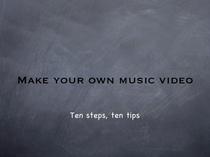Make your own music video Ten steps, ten tips