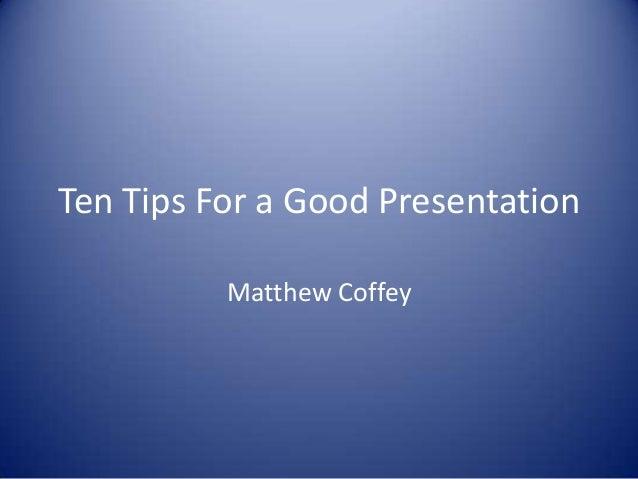 Ten Tips For a Good Presentation Matthew Coffey