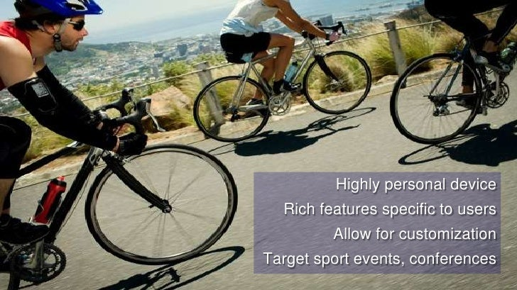 12<br />Highly personal device<br />Rich features specific to users<br />Allow for customization<br />Target sport events,...