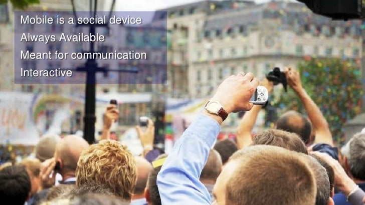 27<br /> Mobile is a social device <br /> Always Available<br /> Meant for communication<br /> Interactive <br />