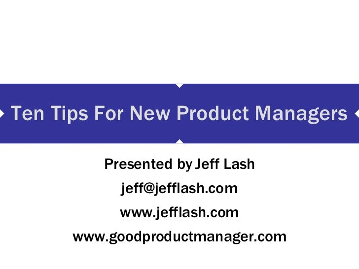 Ten Tips For New Product Managers Presented by Jeff Lash [email_address] www.jefflash.com www.goodproductmanager.com