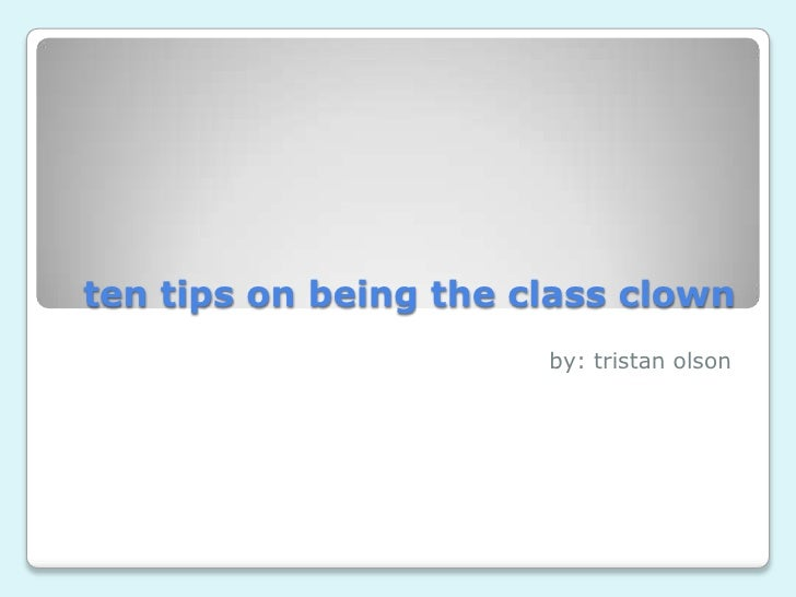 ten tips on being the class clown<br />by: tristanolson<br />