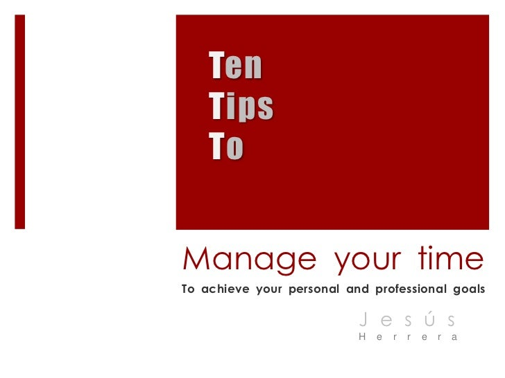 Ten<br />Tips<br />To<br />Manage your time<br />To achieve your personal and professional goals<br />Jesús<br />Herrera<b...