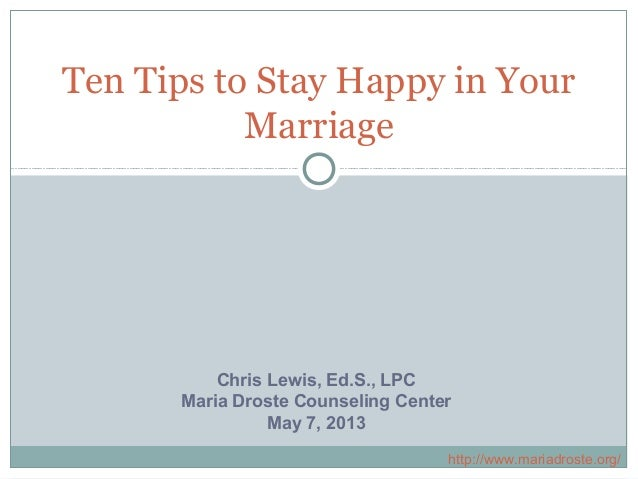 Ten Tips to Stay Happy in YourMarriageChris Lewis, Ed.S., LPCMaria Droste Counseling CenterMay 7, 2013http://www.mariadros...