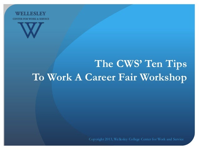 The CWS' Ten TipsTo Work A Career Fair WorkshopCopyright 2013, Wellesley College Center for Work and Service