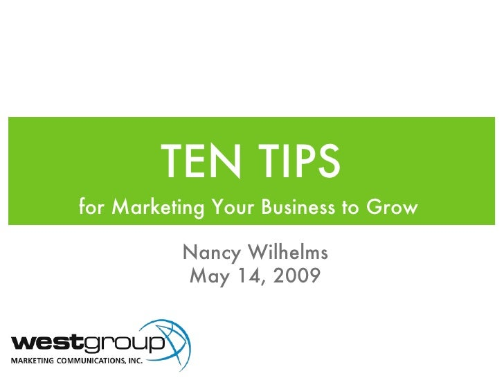 TEN TIPS <ul><li>for Marketing Your Business to Grow  </li></ul>Nancy Wilhelms May 14, 2009