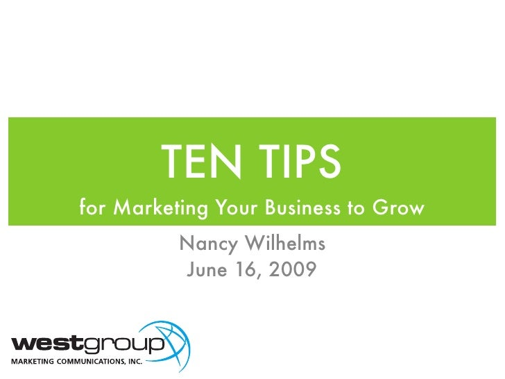 TEN TIPS for Marketing Your Business to Grow           Nancy Wilhelms           June 16, 2009