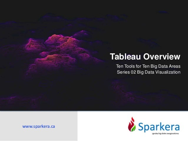 Tableau Overview Ten Tools for Ten Big Data Areas Series 02 Big Data Visualization www.sparkera.ca
