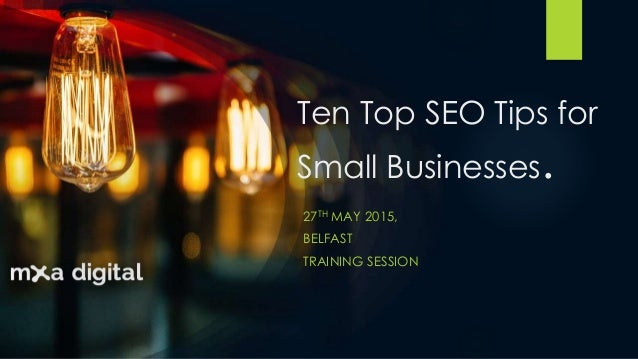 Ten Top SEO Tips for Small Businesses. 27TH MAY 2015, BELFAST TRAINING SESSION