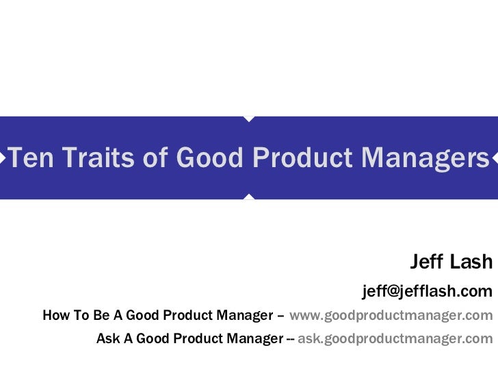 Ten Traits of Good Product Managers Jeff Lash [email_address] How To Be A Good Product Manager –  www.goodproductmanager.c...