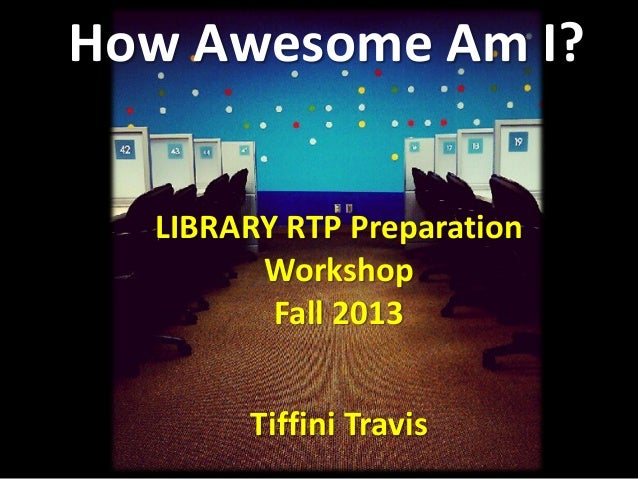 How Awesome Am I? LIBRARY RTP Preparation Workshop Fall 2013 Tiffini Travis