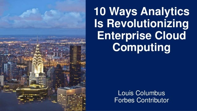 10 Ways Analytics Is Revolutionizing Enterprise Cloud Computing Louis Columbus Forbes Contributor