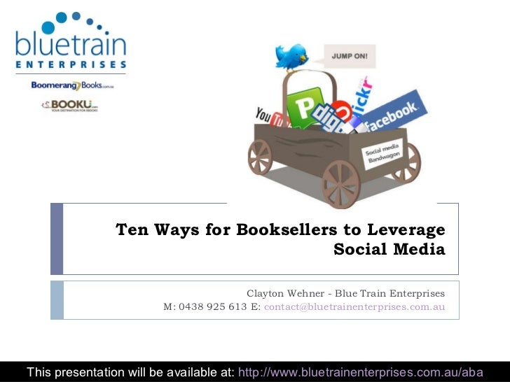Ten Ways for Booksellers to Leverage Social Media Clayton Wehner - Blue Train Enterprises M: 0438 925 613 E:  [email_addre...