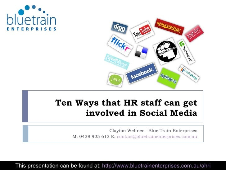 Ten Ways that HR staff can get involved in Social Media Clayton Wehner - Blue Train Enterprises M: 0438 925 613 E:  [email...