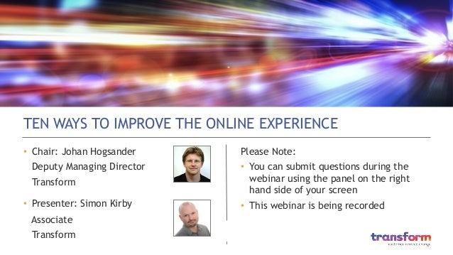 1  TEN WAYS TO IMPROVE THE ONLINE EXPERIENCE • Chair: Johan Hogsander Deputy Managing Director Transform • Presenter: S...