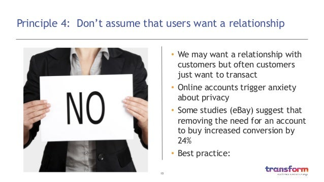 13  Principle 4: Don't assume that users want a relationship • We may want a relationship with customers but often custo...