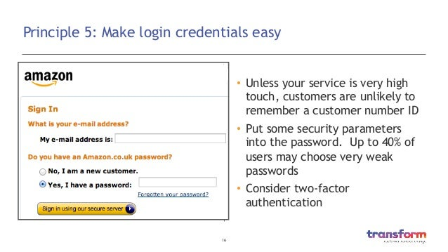 16  Principle 5: Make login credentials easy • Unless your service is very high touch, customers are unlikely to remembe...