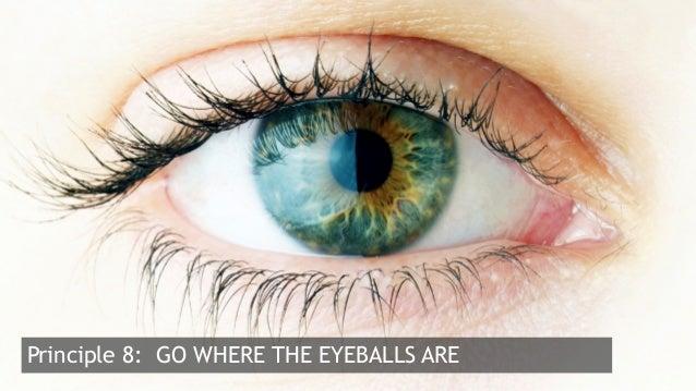 21  Principle 8: GO WHERE THE EYEBALLS ARE