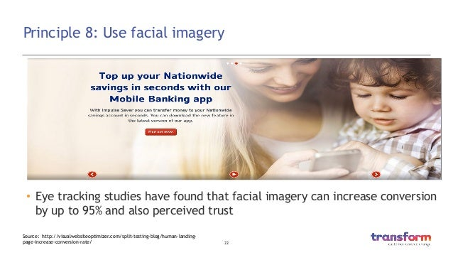 22  Principle 8: Use facial imagery • Eye tracking studies have found that facial imagery can increase conversion by up ...
