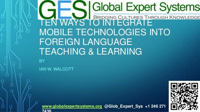 TEN WAYS TO INTEGRATE MOBILE TECHNOLOGIES INTO FOREIGN LANGUAGE TEACHING & LEARNING BY IAN W. WALCOTT  www.globalexpertsys...