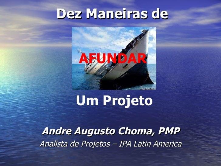 Andre Augusto Choma, PMP Analista de Projetos – IPA Latin America Dez Maneiras de AFUNDAR Um Projeto