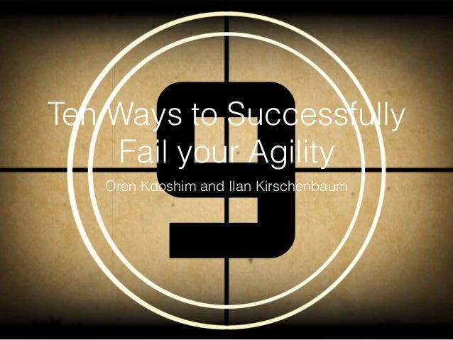 Ten Ways to Successfully Fail your Agility Oren Kdoshim and Ilan Kirschenbaum