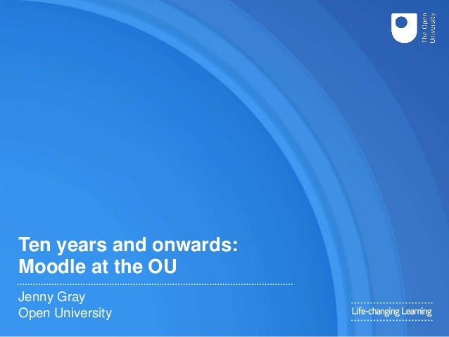 Ten years and onwards: Moodle at the OU Jenny Gray Open University
