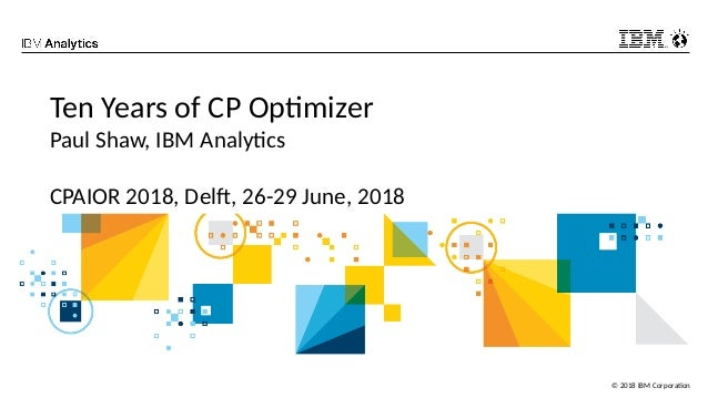 © 2018 IBM Corporation Ten Years of CP Optimizer Paul Shaw, IBM Analytics CPAIOR 2018, Delft, 26-29 June, 2018
