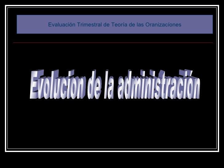 Evolucion de la administración Evaluación Trimestral de Teoría de las Oranizacíones