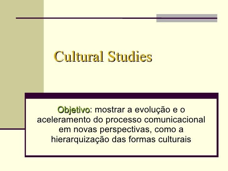 Cultural Studies Objetivo : mostrar a evolução e o aceleramento do processo comunicacional em novas perspectivas, como a h...