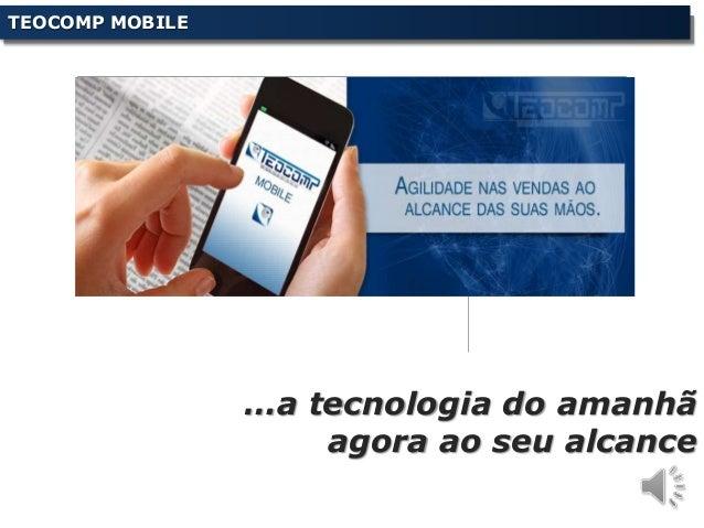 …a tecnologia do amanhã agora ao seu alcance TEOCOMP MOBILE