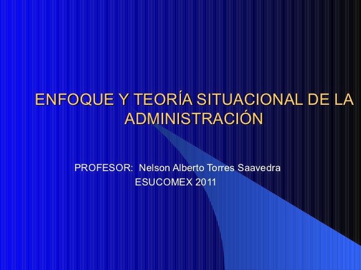ENFOQUE Y TEORÍA SITUACIONAL DE LA ADMINISTRACIÓN PROFESOR:  Nelson Alberto Torres Saavedra ESUCOMEX 2011