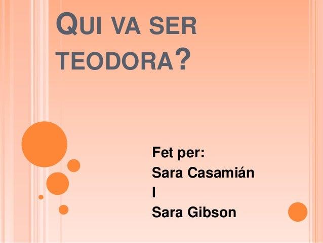 QUI VA SER TEODORA? Fet per: Sara Casamián I Sara Gibson