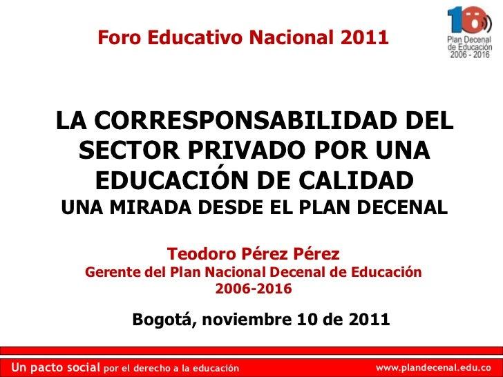 Foro Educativo Nacional 2011        LA CORRESPONSABILIDAD DEL          SECTOR PRIVADO POR UNA           EDUCACIÓN DE CALID...