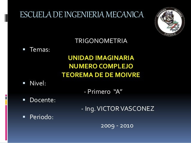 ESCUELADEINGENIERIAMECANICA TRIGONOMETRIA  Temas: UNIDAD IMAGINARIA NUMERO COMPLEJO TEOREMA DE DE MOIVRE  Nivel: - Prime...