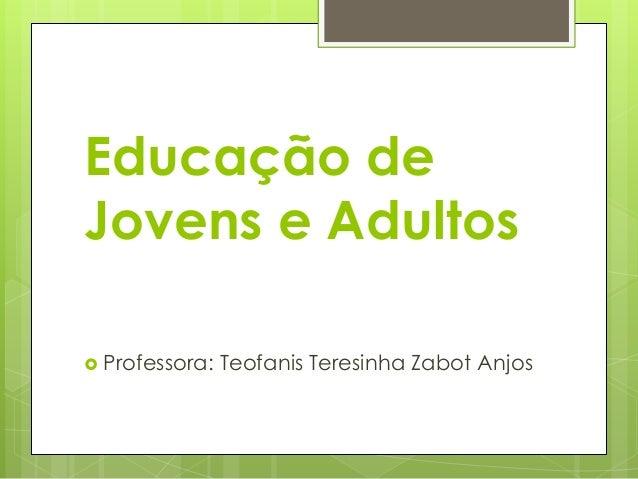 Educação de Jovens e Adultos  Professora:  Teofanis Teresinha Zabot Anjos
