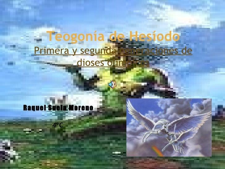Teogonía de Hesíodo Primera y segunda generaciones de dioses olímpicos 18/03/10 Raquel Suela Moreno 4ºC