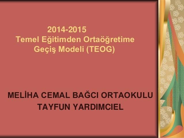 2014-2015  Temel Eğitimden Ortaöğretime  Geçiş Modeli (TEOG)  MELİHA CEMAL BAĞCI ORTAOKULU  TAYFUN YARDIMCIEL