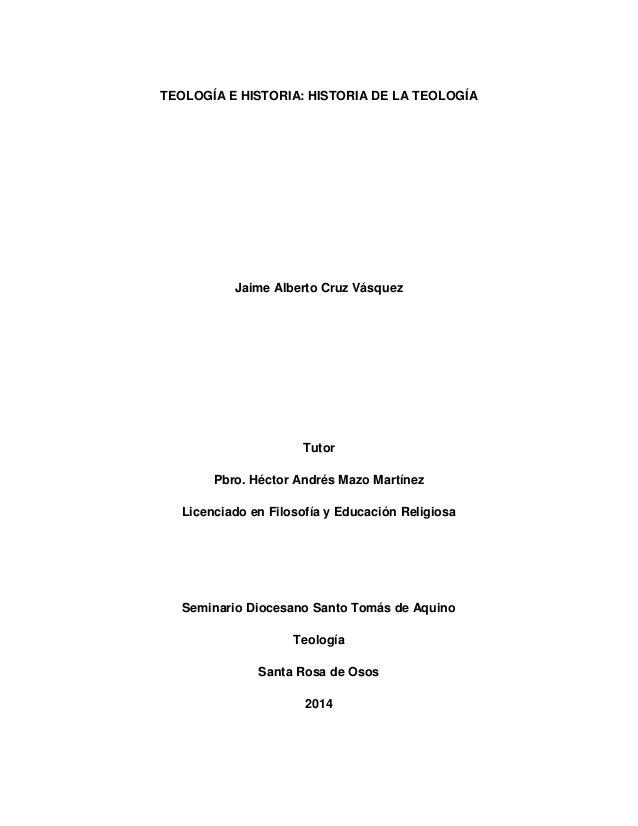 TEOLOGÍA E HISTORIA: HISTORIA DE LA TEOLOGÍA Jaime Alberto Cruz Vásquez Tutor Pbro. Héctor Andrés Mazo Martínez Licenciado...