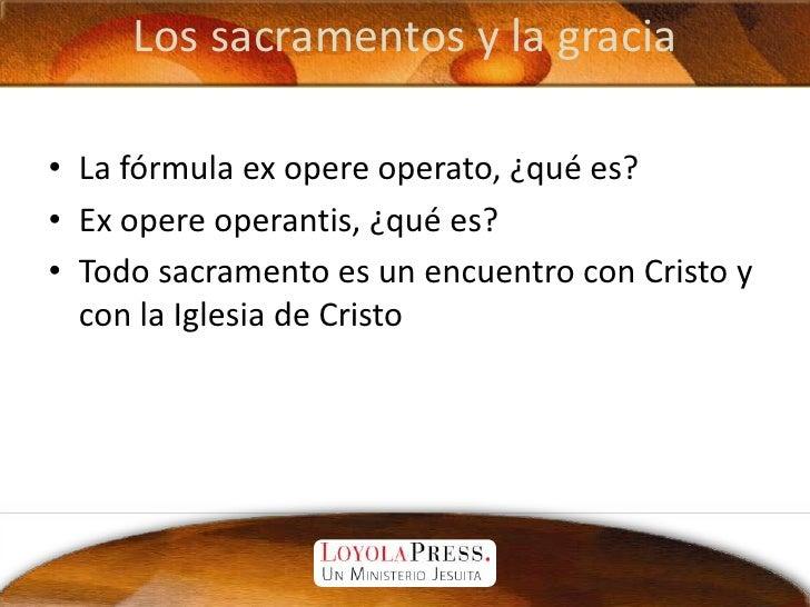 Los sacramentos y la gracia<br />La fórmula ex opere operato, ¿qué es?<br />Ex opere operantis, ¿qué es?<br />Todo sacrame...