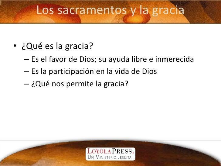 Los sacramentos y la gracia<br />¿Qué es la gracia?<br />Es el favor de Dios; su ayuda libre e inmerecida<br />Es la parti...