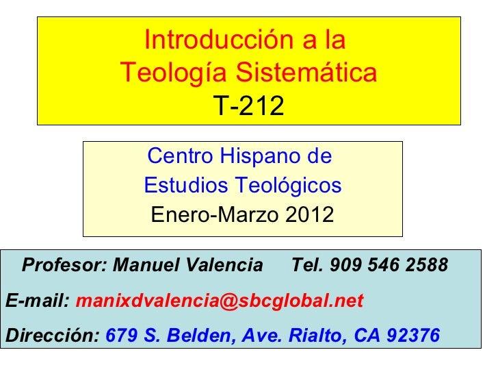 Introducción a la  Teología Sistemática T-212 Centro Hispano de  Estudios Teológicos Enero-Marzo 2012 Profesor: Manuel Val...