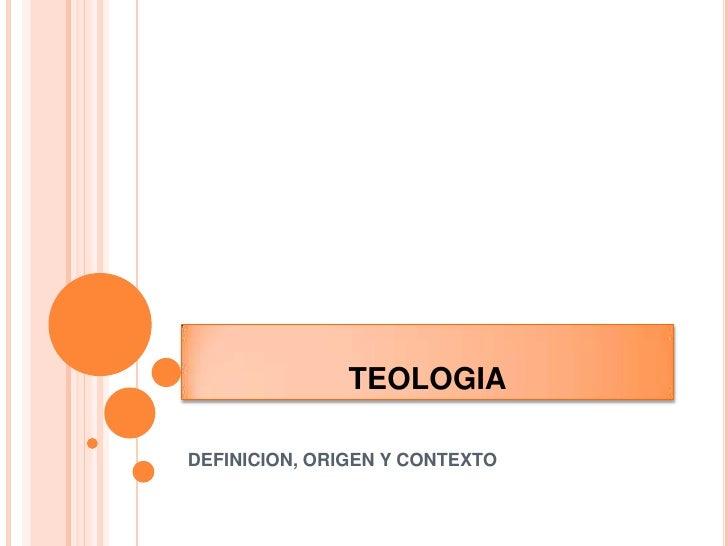 TEOLOGIA<br />DEFINICION, ORIGEN Y CONTEXTO<br />