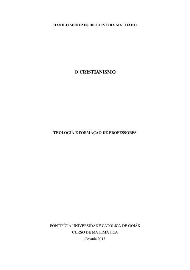 DANILO MENEZES DE OLIVEIRA MACHADO O CRISTIANISMO TEOLOGIA E FORMAÇÃO DE PROFESSORES PONTIFÍCIA UNIVERSIDADE CATÓLICA DE G...